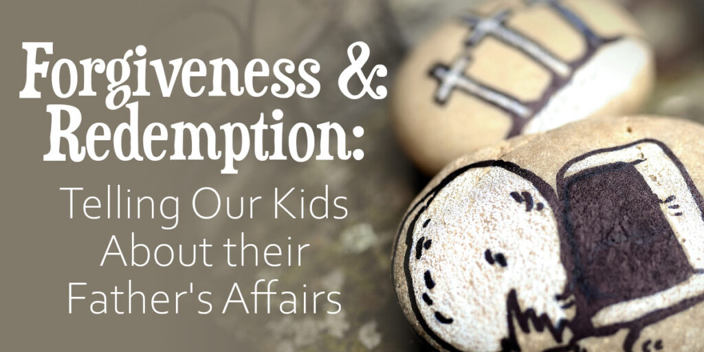 Forgiveness & Redemption - Telling Our Kids About their Father's Affairs