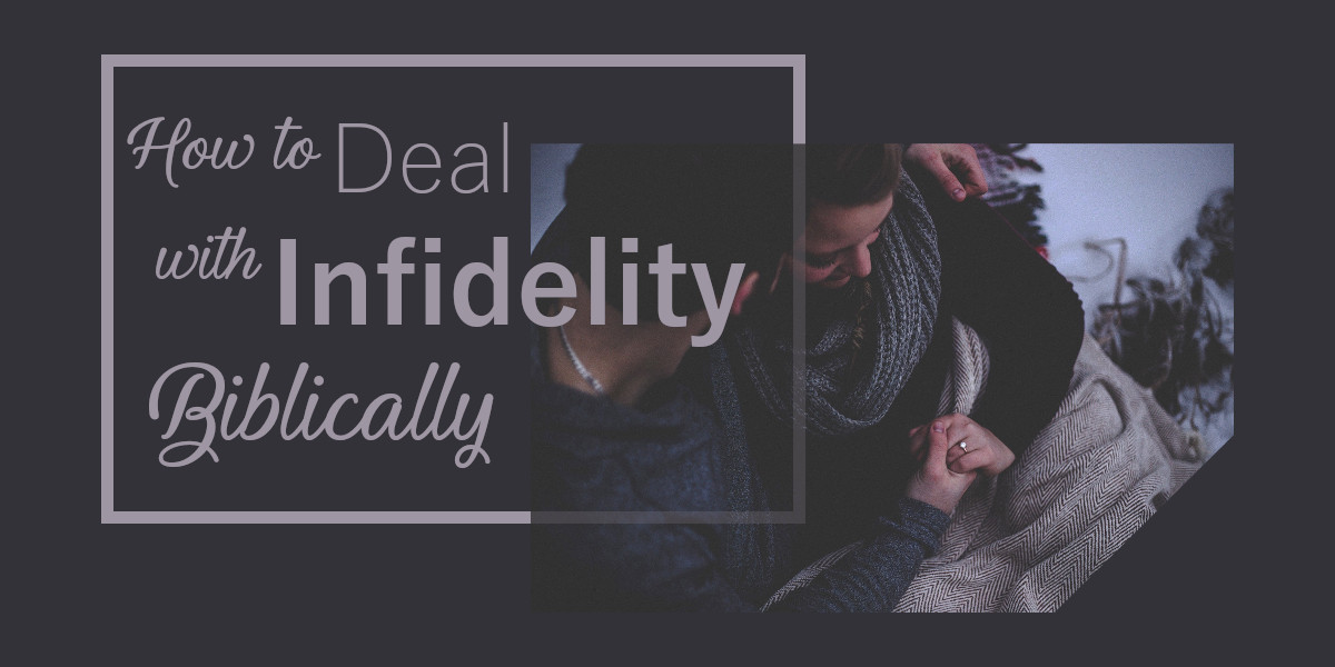 How to Deal with Infidelity Biblically