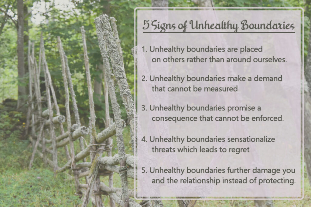 5 Signs of Unhealthy Boundaries: 1. They are placed on others rather than around ourselves. 2. They make a demand that cannot be measured. 3. They promise a consequence that cannot be enforced. 4. They sensationalize threats which later leads to regret. 5. They further damage you and the relationship instead of protecting.