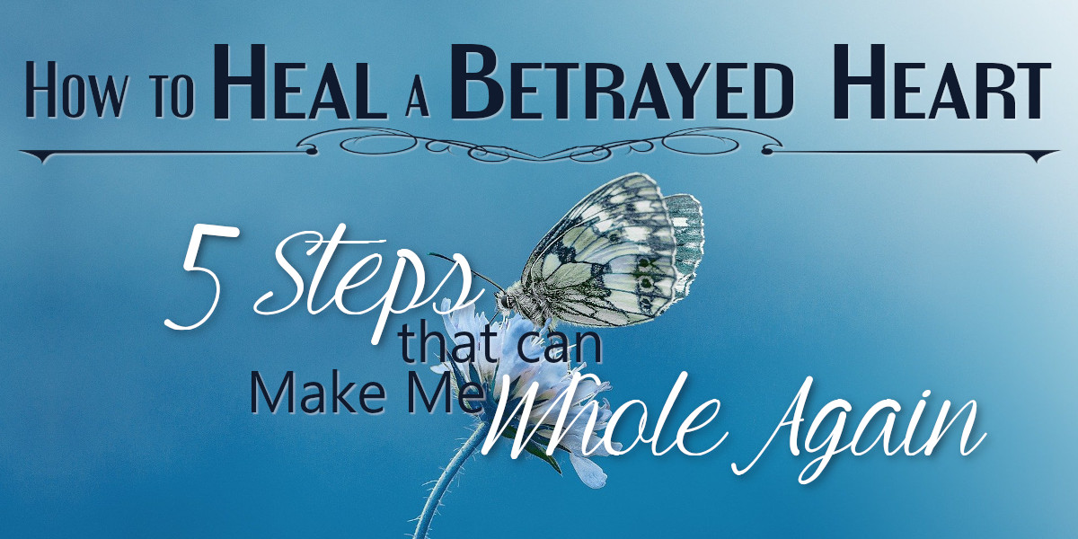 How to Heal a Betrayed Heart - 5 Steps that can Make Me Whole Again
