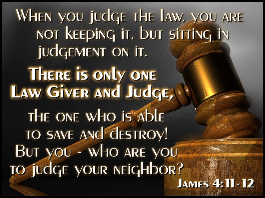 When you judge the law, you are not keeping it, but sitting in judgement on it. There is only one Lawgiver and Judge, the One who is able to save and destroy! But you - who are you to judge your neighbor? James 4:11-12