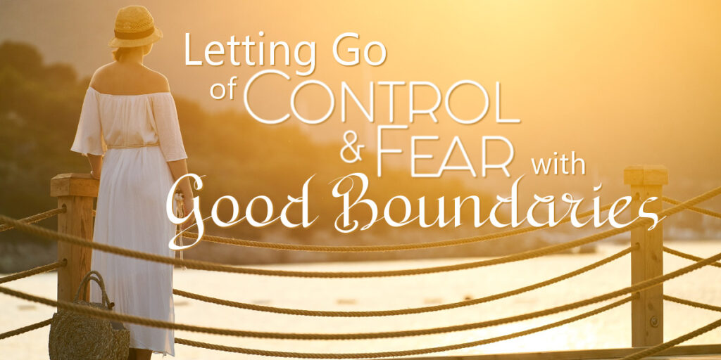 Letting Go of Control and Fear with Good Boundaries