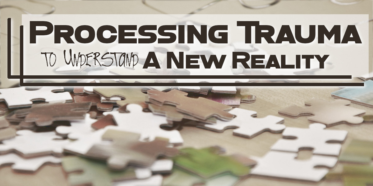 Processing Trauma to Understand A New Reality