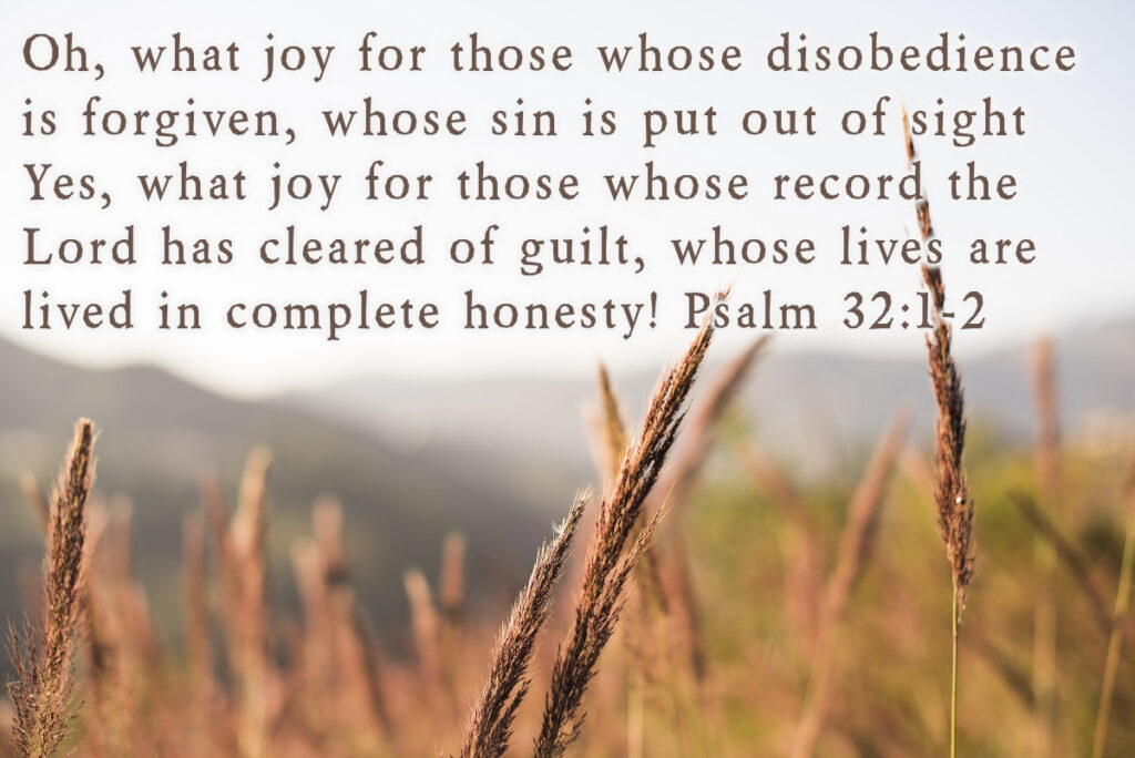 Oh, what joy for those whose disobedience is forgiven, whose sin is put out of sight! Yes, what joy for those whose record the Lord has cleared of guilt, whose lives are lived in complete honesty! Psalm 32:1-2