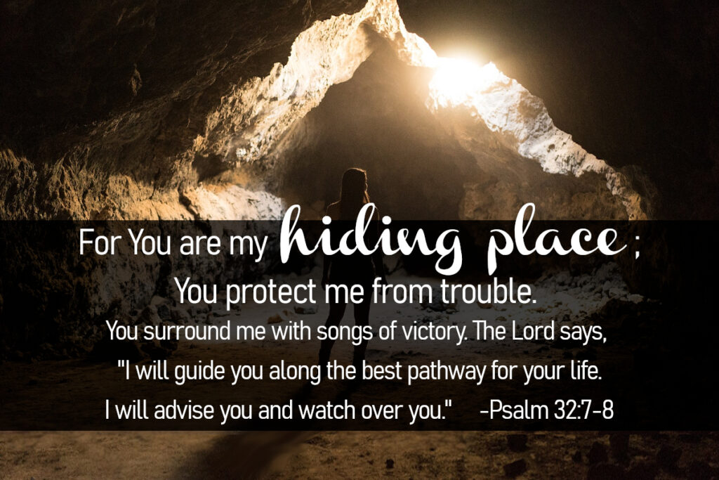 """Psalm 32:7-8 - For You are my hiding place; You protect me from trouble. You surround me with songs of victory. The Lord says, """"I will guide you along the best pathway for your life. I will advise you and watch over you."""""""