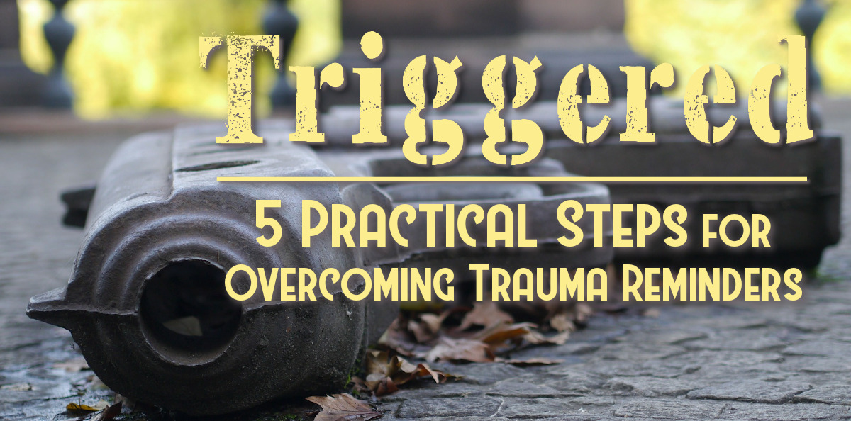 Triggered - 5 Practical Steps for Overcoming Trauma Reminders