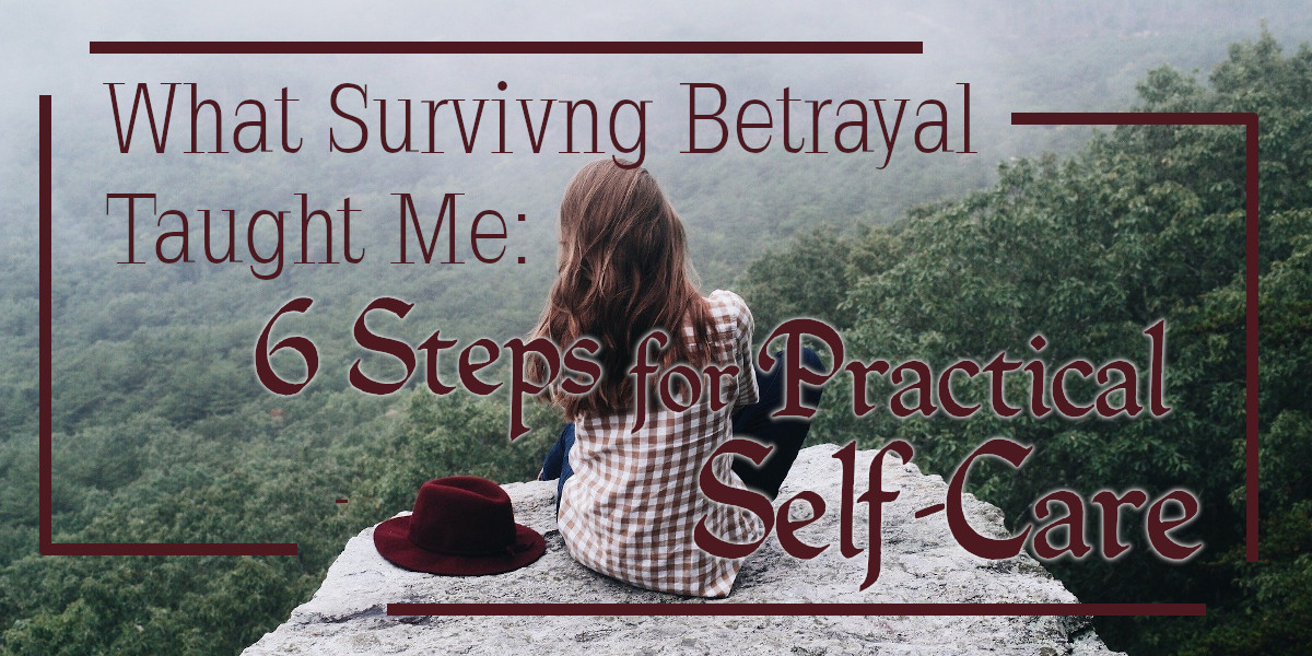 What Surviving Betrayal Taught Me - 6 Steps for Practical Self-Care