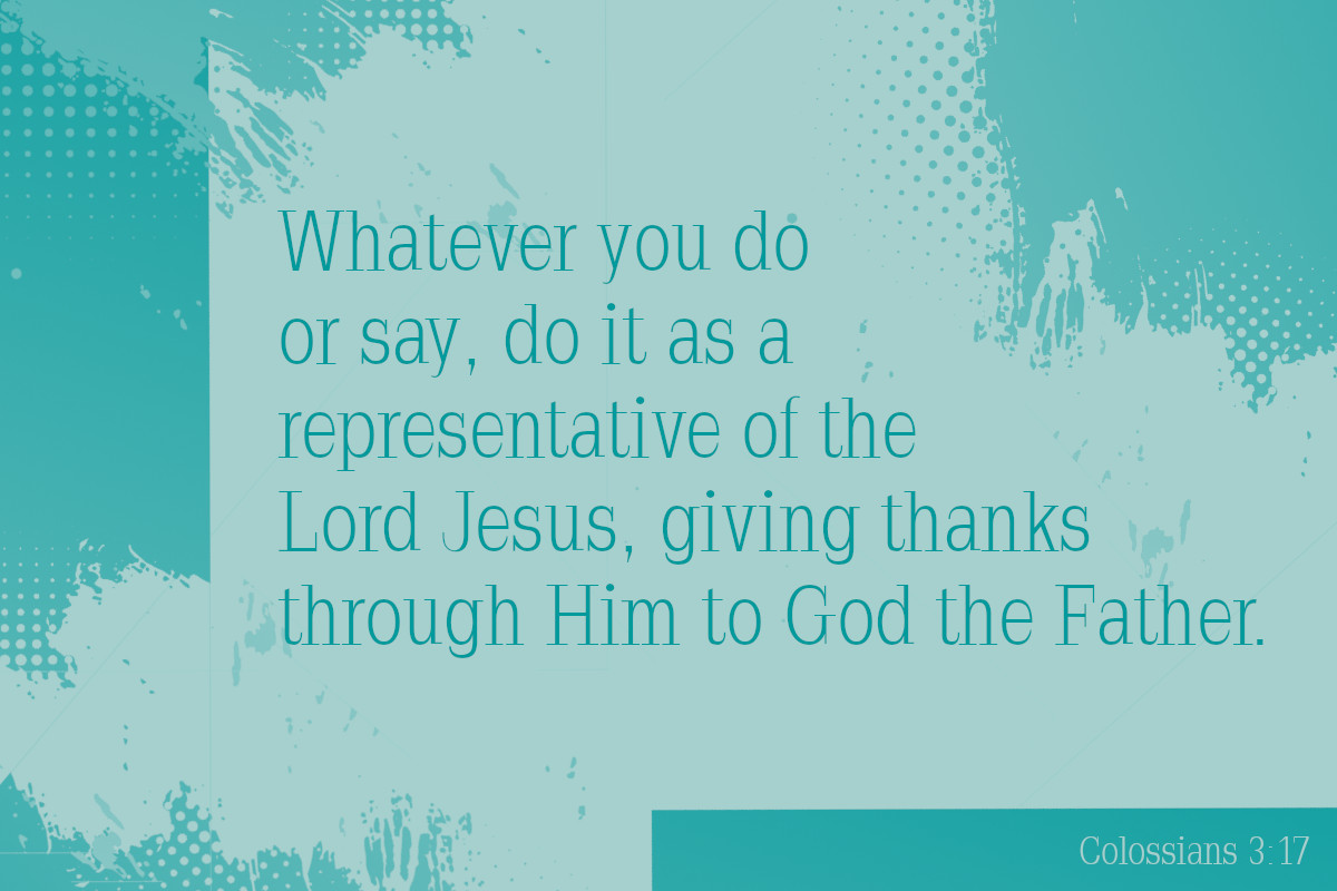 Whatever you do or say, do it as a representative of the Lord Jesus, giving thanks through Him to God the Father. Colossians 3:17