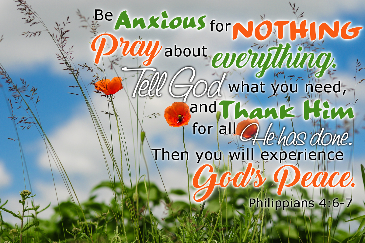 Be anxious for nothing. Pray about everything. Tell God what you need and thank Him for all he has done. Then you will experience God's peace. Philippians 4:6-7