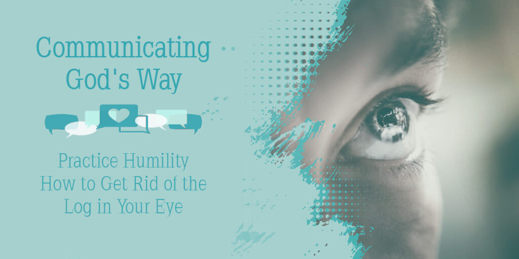 Practice Humility - How to Get Rid of the Log in Your Eye