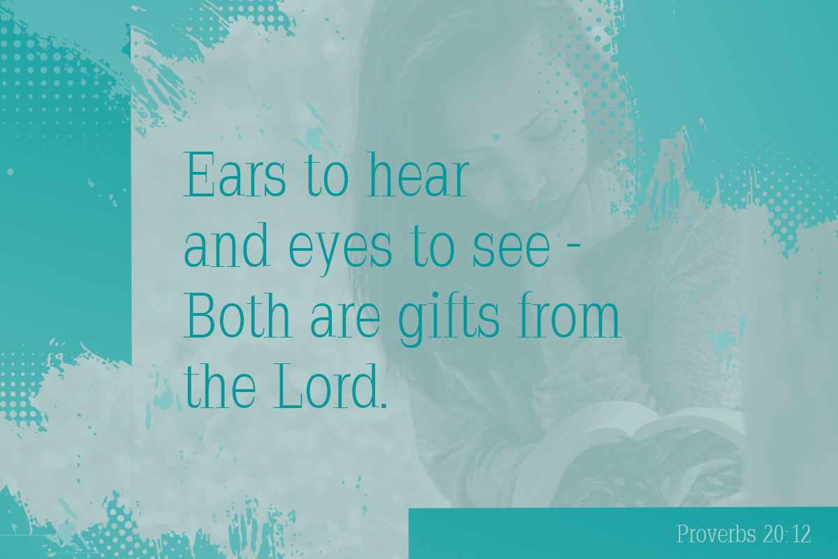 Ears to hear and eyes to see – both are gifts from the Lord. Proverbs 20:12